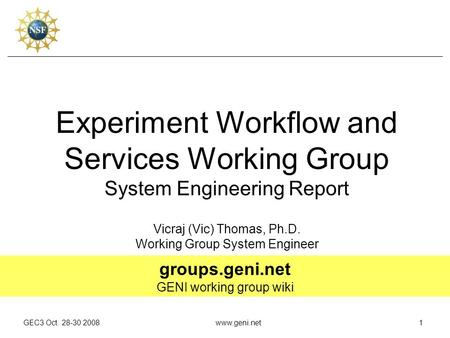 GEC3 Oct. 28-30 2008www.geni.net1 Experiment Workflow and Services Working Group System Engineering Report Vicraj (Vic) Thomas, Ph.D. Working Group System.