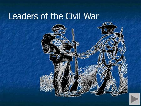 Leaders of the Civil War. Press to move forward Press to move to main menu Press to move back Navigation.