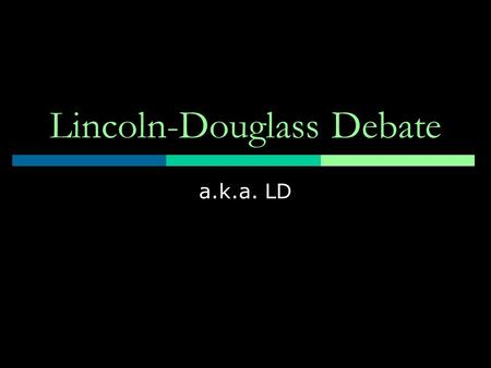 Lincoln-Douglass Debate a.k.a. LD. Basics  LD is a value debate-in other words you are arguing what SHOULD be right not what necessarily is right  Started.