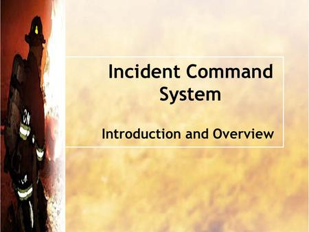 Incident Command System Introduction and Overview.