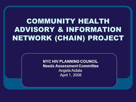 COMMUNITY HEALTH ADVISORY & INFORMATION NETWORK (CHAIN) PROJECT NYC HIV PLANNING COUNCIL Needs Assessment Committee Angela Aidala April 1, 2008.