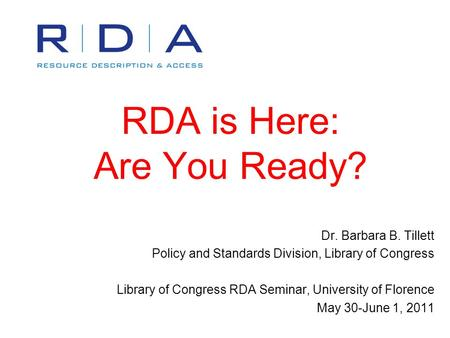 RDA is Here: Are You Ready? Dr. Barbara B. Tillett Policy and Standards Division, Library of Congress Library of Congress RDA Seminar, University of Florence.