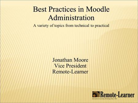 Best Practices in Moodle Administration Best Practices in Moodle Administration A variety of topics from technical to practical Jonathan Moore Vice President.