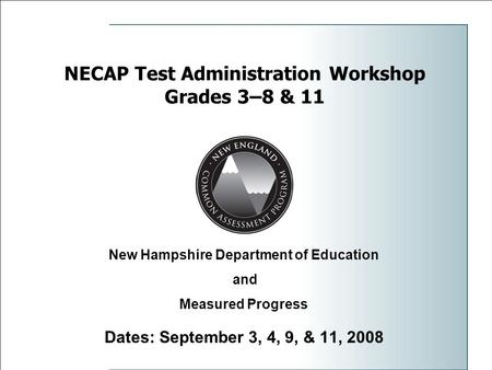 NECAP Test Administration Workshop Grades 3–8 & 11 Dates: September 3, 4, 9, & 11, 2008 New Hampshire Department of Education and Measured Progress.