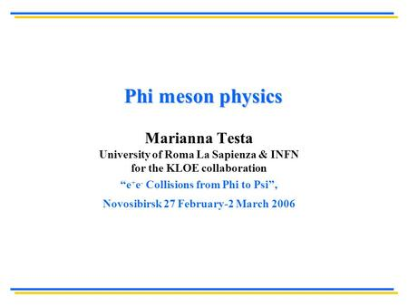 "Phi meson physics Marianna Testa University of Roma La Sapienza & INFN for the KLOE collaboration ""e + e - Collisions from Phi to Psi"", Novosibirsk 27."