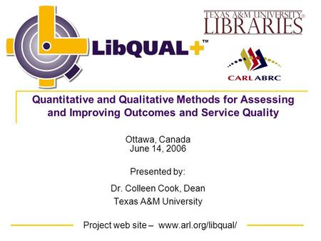 Project web site – www.arl.org/libqual/ TM Ottawa, Canada June 14, 2006 Presented by: Dr. Colleen Cook, Dean Texas A&M University Quantitative and Qualitative.