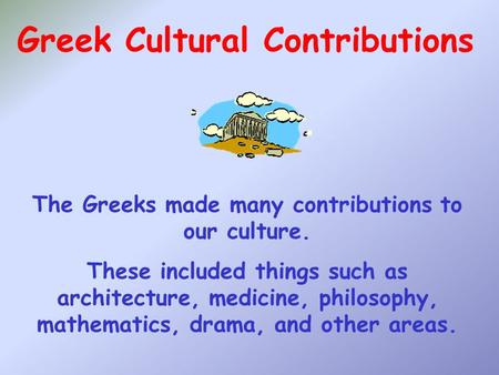 Greek Cultural Contributions The Greeks made many contributions to our culture. These included things such as architecture, medicine, philosophy, mathematics,