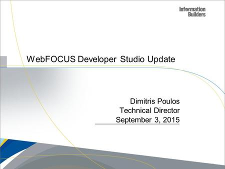 WebFOCUS Developer Studio Update Dimitris Poulos Technical Director September 3, 2015 Copyright 2009, Information Builders. Slide 1.