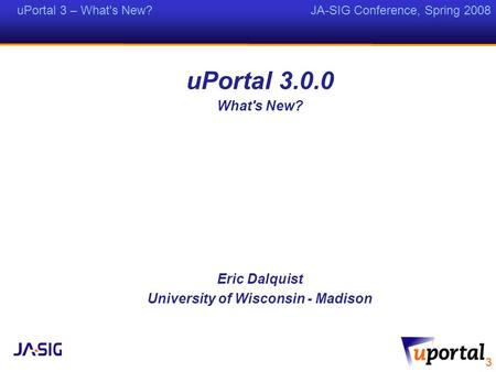 UPortal 3 – What's New? JA-SIG Conference, Spring 2008 uPortal 3.0.0 What's New? Eric Dalquist University of Wisconsin - Madison.