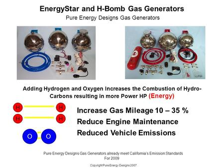 EnergyStar and H-Bomb Gas Generators Increase Gas Mileage 10 – 35 % Pure Energy Designs Gas Generators Reduce Engine Maintenance Reduced Vehicle Emissions.