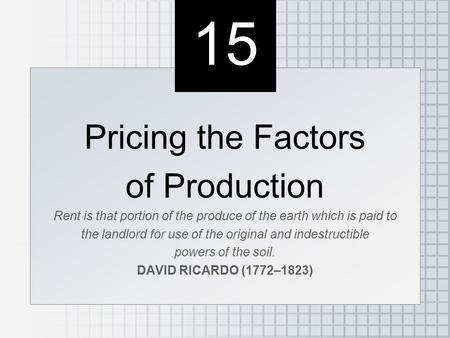 15 Pricing the Factors of Production Rent is that portion of the produce of the earth which is paid to the landlord for use of the original and indestructible.