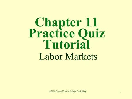 1 Chapter 11 Practice Quiz Tutorial Labor Markets ©2000 South-Western College Publishing.