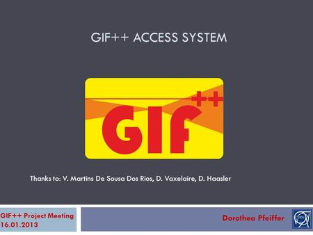 GIF++ ACCESS SYSTEM Dorothea Pfeiffer GIF++ Project Meeting 16.01.2013 Thanks to: V. Martins De Sousa Dos Rios, D. Vaxelaire, D. Haasler.