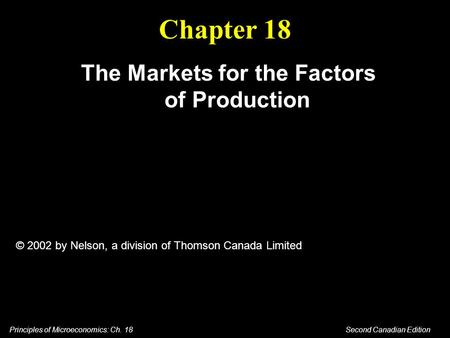 Principles of Microeconomics: Ch. 18 Second Canadian Edition Chapter 18 The Markets for the Factors of Production © 2002 by Nelson, a division of Thomson.