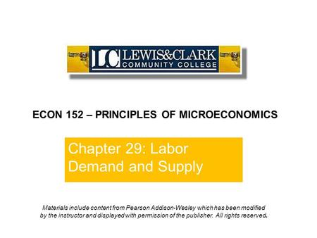 Chapter 29: Labor Demand and Supply ECON 152 – PRINCIPLES OF MICROECONOMICS Materials include content from Pearson Addison-Wesley which has been modified.