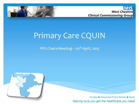Chester Ellesmere Port & Neston Rural Making sure you get the healthcare you need Primary Care CQUIN PPG Chairs Meeting – 20 th April, 2015.