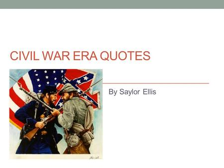 CIVIL WAR ERA QUOTES By Saylor Ellis. Quote: My dead and wounded were nearly as great in number as those still on duty. They literally covered the ground.