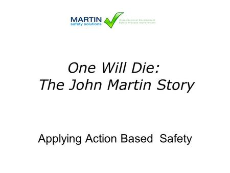 Applying Action Based Safety One Will Die: The John Martin Story.