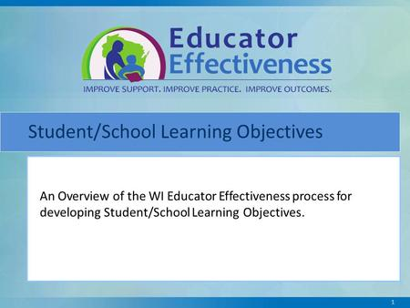 Student/School Learning Objectives An Overview of the WI Educator Effectiveness process for developing Student/School Learning Objectives. 1.