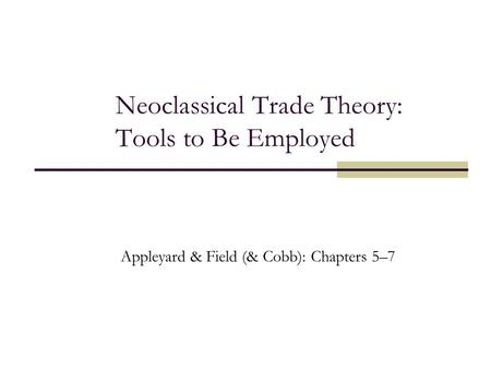 Neoclassical Trade Theory: Tools to Be Employed Appleyard & Field (& Cobb): Chapters 5–7.