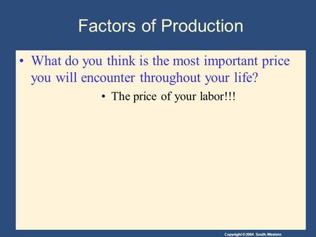Copyright © 2004 South-Western Factors of Production What do you think is the most important price you will encounter throughout your life? The price of.
