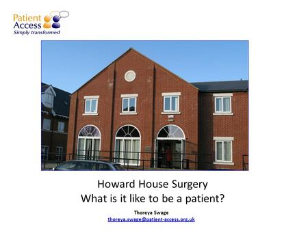 Howard House Surgery What is it like to be a patient? Thoreya Swage