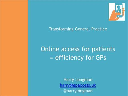 Transforming General Practice Online access for patients = efficiency for GPs Harry