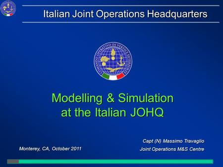 Capt (N) Massimo Travaglio Joint Operations M&S Centre Monterey, CA, October 2011 Italian Joint Operations Headquarters Modelling & Simulation at the Italian.