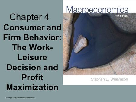 Chapter 4 Consumer and Firm Behavior: The Work- Leisure Decision and Profit Maximization Copyright © 2014 Pearson Education, Inc.