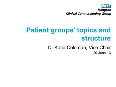 Patient groups' topics and structure Dr Katie Coleman, Vice Chair 20 June 13.