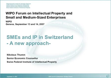 September 13, 2007SMEs and IP in Switzerland - Nikolaus Thumm1 Nikolaus Thumm Senior Economic Counsellor Swiss Federal Institute of Intellectual Property.