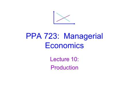 PPA 723: Managerial Economics Lecture 10: Production.