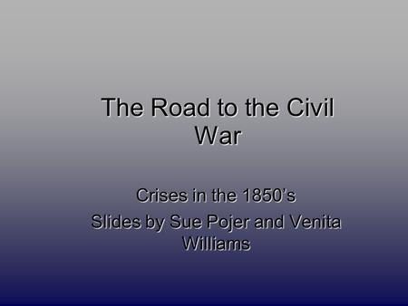 The Road to the Civil War Crises in the 1850's Slides by Sue Pojer and Venita Williams.