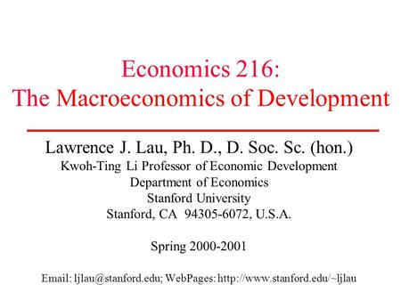 Economics 216: The Macroeconomics of Development Lawrence J. Lau, Ph. D., D. Soc. Sc. (hon.) Kwoh-Ting Li Professor of Economic Development Department.