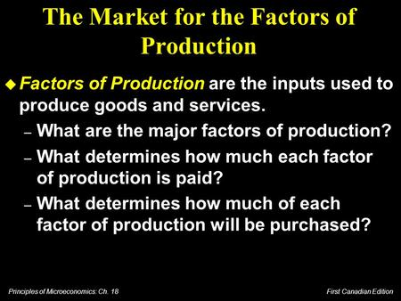 Principles of Microeconomics: Ch. 18 First Canadian Edition The Market for the Factors of Production u Factors of Production are the inputs used to produce.
