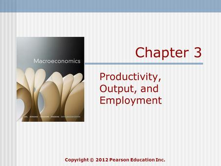 Chapter 3 Productivity, Output, and Employment Copyright © 2012 Pearson Education Inc.