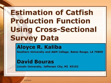 9/3/2015 Estimation of Catfish Production Function Using Cross-Sectional Survey Data Aloyce R. Kaliba Southern University and A&M College, Baton Rouge,
