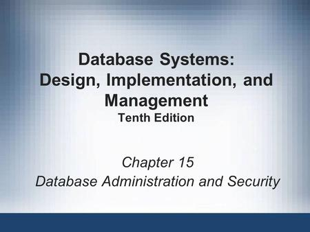 Database Systems: Design, Implementation, and Management Tenth Edition Chapter 15 Database Administration and Security.