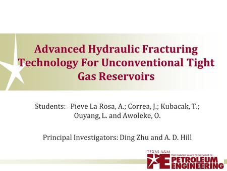 Advanced Hydraulic Fracturing Technology For Unconventional Tight Gas Reservoirs Students: Pieve La Rosa, A.; Correa, J.; Kubacak, T.; Ouyang, L. and Awoleke,