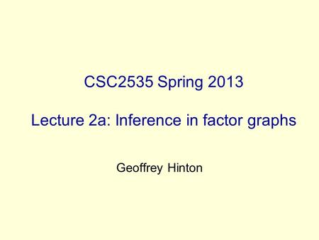 CSC2535 Spring 2013 Lecture 2a: Inference in factor graphs Geoffrey Hinton.