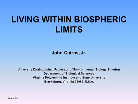 LIVING WITHIN BIOSPHERIC LIMITS John Cairns, Jr. University Distinguished Professor of Environmental Biology Emeritus Department of Biological Sciences.