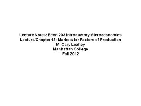 Lecture Notes: Econ 203 Introductory Microeconomics Lecture/Chapter 18: Markets for Factors of Production M. Cary Leahey Manhattan College Fall 2012.