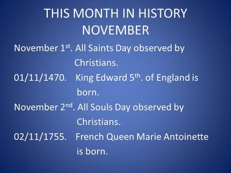 THIS MONTH IN HISTORY NOVEMBER November 1 st. All Saints Day observed by Christians. 01/11/1470. King Edward 5 th. <strong>of</strong> England is born. November 2 nd. All.