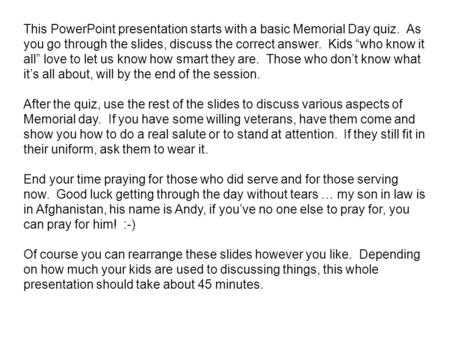 "This PowerPoint presentation starts with a basic Memorial Day quiz. As you go through the slides, discuss the correct answer. Kids ""who know it all"" love."