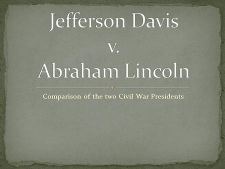 Comparison of the two Civil War Presidents. Background Born in Kentucky (cotton plantation) Family of 10 Attended Military Academy at West Point Married.