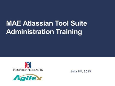 MAE Atlassian Tool Suite Administration Training July 8 th, 2013.