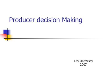 Producer decision Making City University 2007. Producer Decision Making The firm Production Function Q = F(L,K, N)