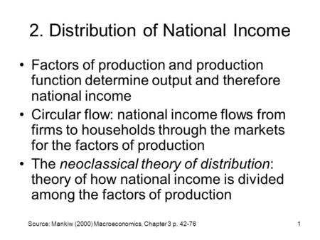 Source: Mankiw (2000) Macroeconomics, Chapter 3 p. 42-761 2. Distribution of National Income Factors of production and production function determine output.