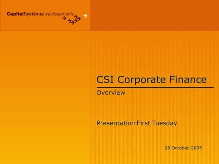 CSI Corporate Finance Overview Presentation First Tuesday 26 October, 2005.