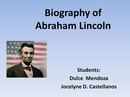 Biography of Abraham Lincoln Students: Dulce Mendoza Jocelyne D. Castellanos.